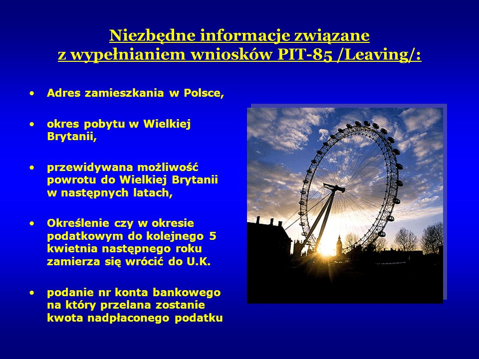 Niezbędne informacje związane z wypełnianiem wniosków PIT-85 /Leaving/: Adres zamieszkania w Polsce, okres pobytu w Wielkiej Brytanii, przewidywana mo