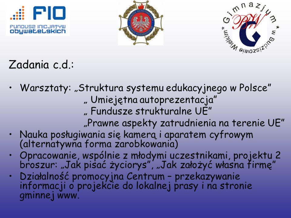 Zadania c.d.: Warsztaty: Struktura systemu edukacyjnego w Polsce Umiejętna autoprezentacja Fundusze strukturalne UE Prawne aspekty zatrudnienia na terenie UE Nauka posługiwania się kamerą i aparatem cyfrowym (alternatywna forma zarobkowania) Opracowanie, wspólnie z młodymi uczestnikami, projektu 2 broszur: Jak pisać życiorys, Jak założyć własna firmę Działalność promocyjna Centrum – przekazywanie informacji o projekcie do lokalnej prasy i na stronie gminnej www.