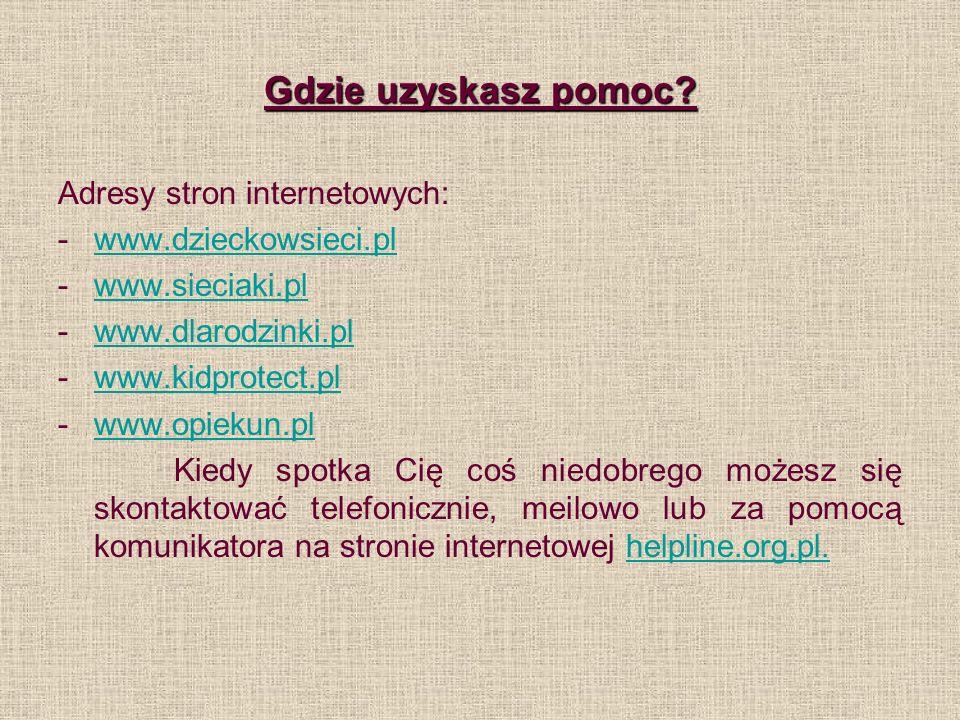 Gdzie uzyskasz pomoc? Adresy stron internetowych: -www.dzieckowsieci.plwww.dzieckowsieci.pl -www.sieciaki.plwww.sieciaki.pl -www.dlarodzinki.plwww.dla