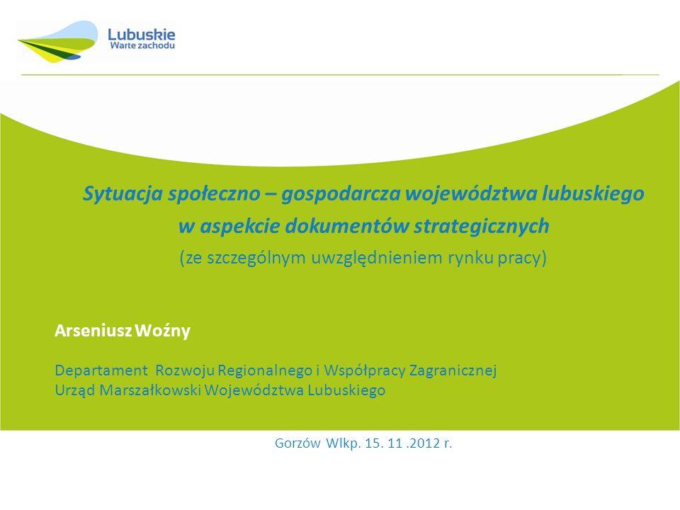 Sytuacja społeczno – gospodarcza województwa lubuskiego w aspekcie dokumentów strategicznych (ze szczególnym uwzględnieniem rynku pracy) Arseniusz Woź