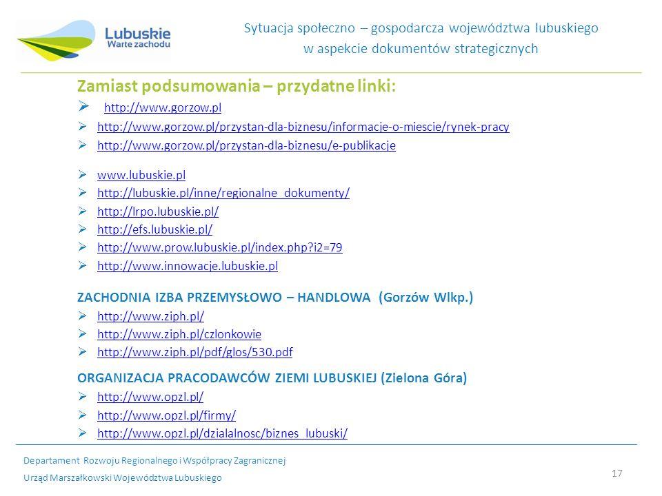 17 Sytuacja społeczno – gospodarcza województwa lubuskiego w aspekcie dokumentów strategicznych Zamiast podsumowania – przydatne linki: http://www.gorzow.pl http://www.gorzow.pl/przystan-dla-biznesu/informacje-o-miescie/rynek-pracy http://www.gorzow.pl/przystan-dla-biznesu/e-publikacje www.lubuskie.pl http://lubuskie.pl/inne/regionalne_dokumenty/ http://lrpo.lubuskie.pl/ http://efs.lubuskie.pl/ http://www.prow.lubuskie.pl/index.php?i2=79 http://www.innowacje.lubuskie.pl ZACHODNIA IZBA PRZEMYSŁOWO – HANDLOWA (Gorzów Wlkp.) http://www.ziph.pl/ http://www.ziph.pl/czlonkowie http://www.ziph.pl/pdf/glos/530.pdf ORGANIZACJA PRACODAWCÓW ZIEMI LUBUSKIEJ (Zielona Góra) http://www.opzl.pl/ http://www.opzl.pl/firmy/ http://www.opzl.pl/dzialalnosc/biznes_lubuski/ Departament Rozwoju Regionalnego i Współpracy Zagranicznej Urząd Marszałkowski Województwa Lubuskiego
