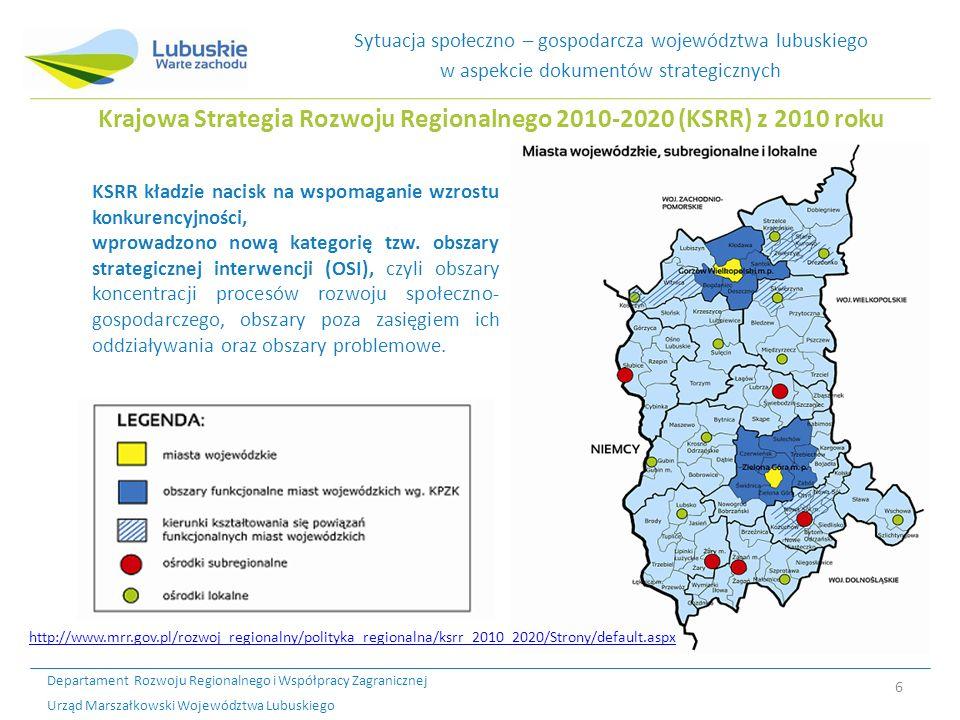 Departament Rozwoju Regionalnego i Współpracy Zagranicznej Urząd Marszałkowski Województwa Lubuskiego 6 Sytuacja społeczno – gospodarcza województwa lubuskiego w aspekcie dokumentów strategicznych Krajowa Strategia Rozwoju Regionalnego 2010-2020 (KSRR) z 2010 roku KSRR kładzie nacisk na wspomaganie wzrostu konkurencyjności, wprowadzono nową kategorię tzw.