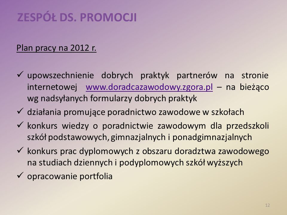 ZESPÓŁ DS. PROMOCJI Plan pracy na 2012 r. upowszechnienie dobrych praktyk partnerów na stronie internetowej www.doradcazawodowy.zgora.pl – na bieżąco