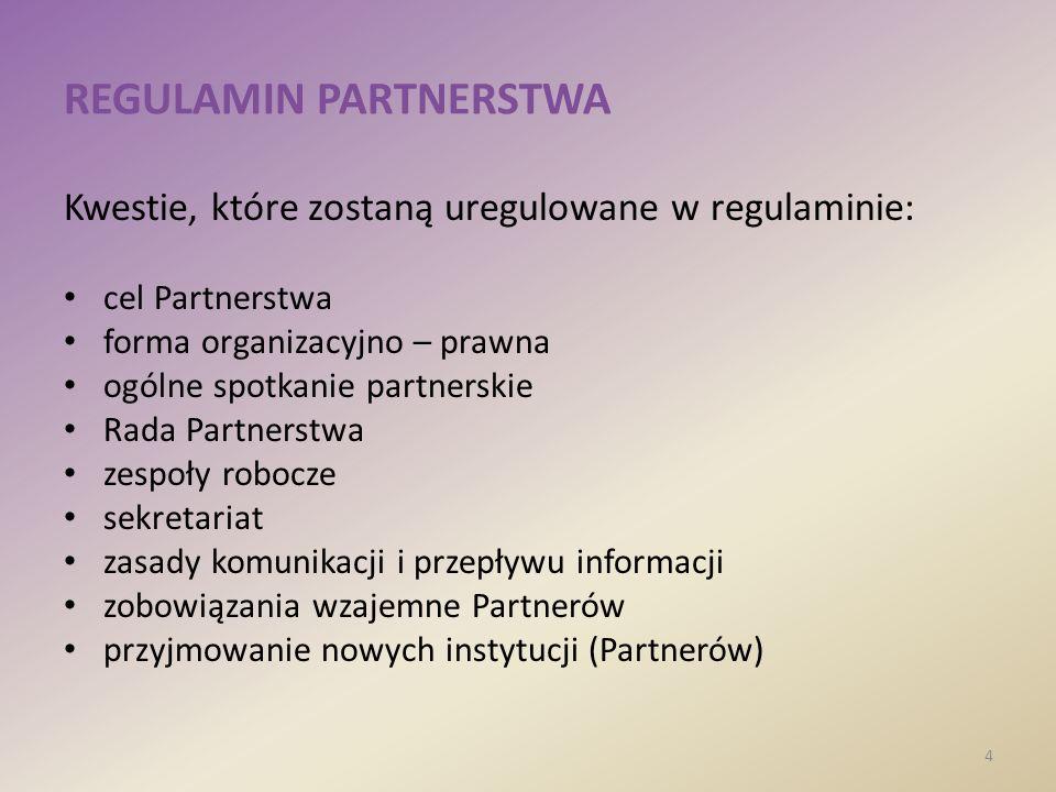 REGULAMIN PARTNERSTWA Kwestie, które zostaną uregulowane w regulaminie: cel Partnerstwa forma organizacyjno – prawna ogólne spotkanie partnerskie Rada Partnerstwa zespoły robocze sekretariat zasady komunikacji i przepływu informacji zobowiązania wzajemne Partnerów przyjmowanie nowych instytucji (Partnerów) 4