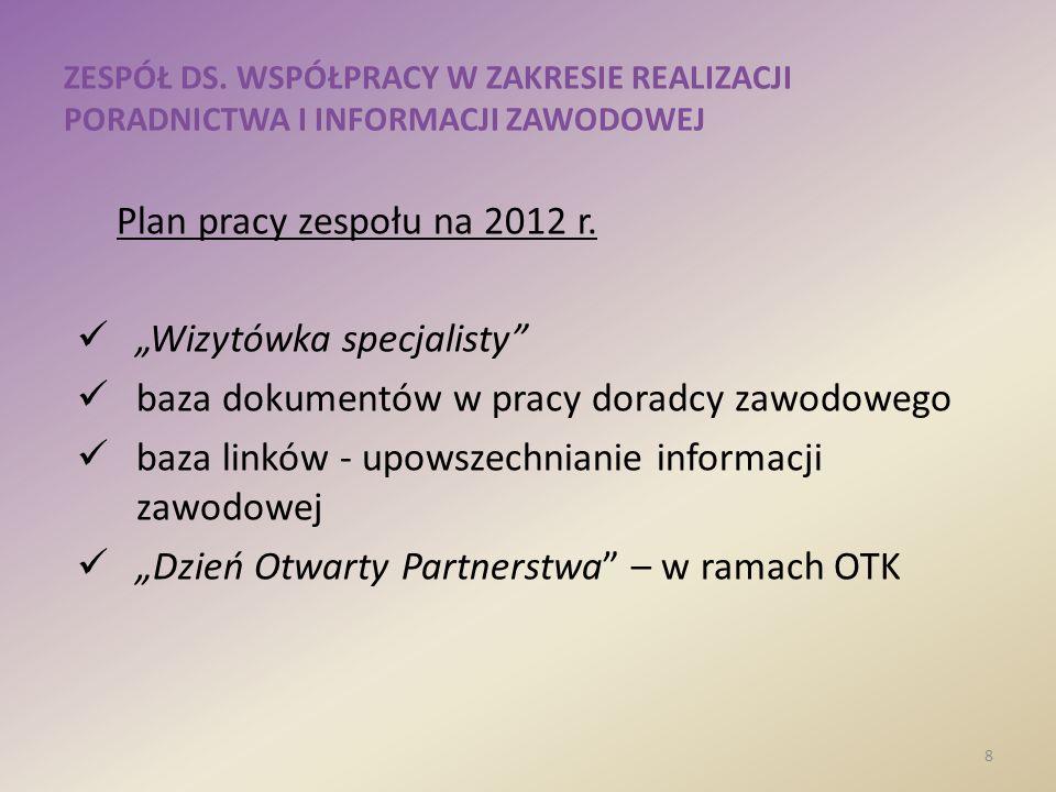 ZESPÓŁ DS. WSPÓŁPRACY W ZAKRESIE REALIZACJI PORADNICTWA I INFORMACJI ZAWODOWEJ 8 Plan pracy zespołu na 2012 r. Wizytówka specjalisty baza dokumentów w