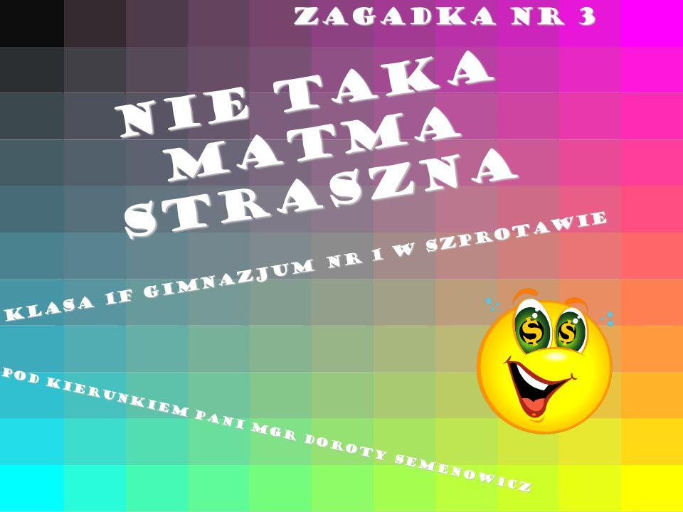 NIE TAKA MATMA STRASZNA ZAGADKA NR 3 Klasa 1F Gimnazjum nr 1 w Szprotawie Pod kierunkiem pani mgr Doroty Semenowicz