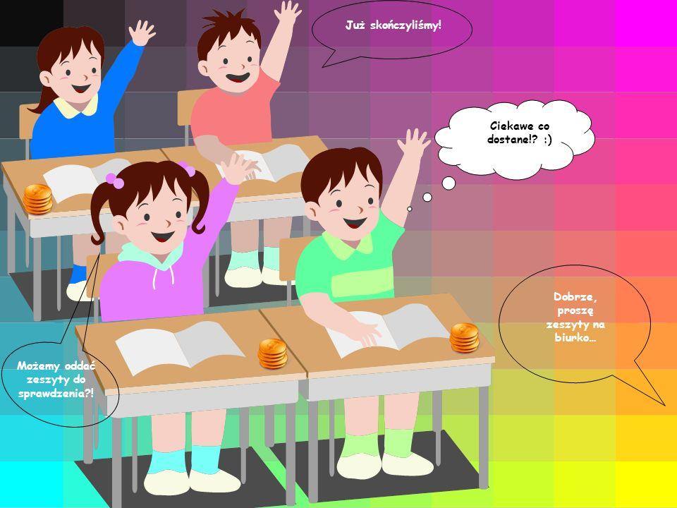 Ciekawe co dostane!.:) Już skończyliśmy. Możemy oddać zeszyty do sprawdzenia?.