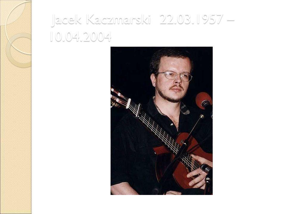 Jacek Kaczmarski 22.03.1957 – 10.04.2004 Jacek Kaczmarski 22.03.1957 – 10.04.2004