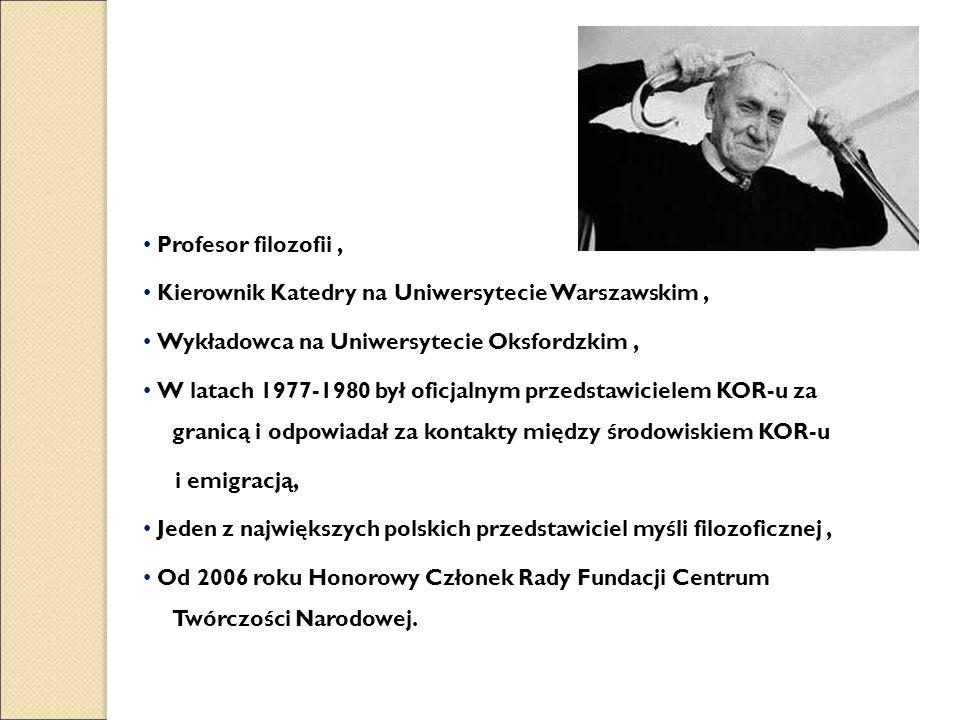 Profesor filozofii, Kierownik Katedry na Uniwersytecie Warszawskim, Wykładowca na Uniwersytecie Oksfordzkim, W latach 1977-1980 był oficjalnym przedstawicielem KOR-u za granicą i odpowiadał za kontakty między środowiskiem KOR-u i emigracją, Jeden z największych polskich przedstawiciel myśli filozoficznej, Od 2006 roku Honorowy Członek Rady Fundacji Centrum Twórczości Narodowej.