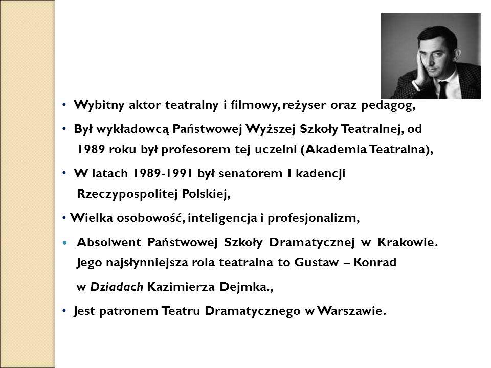 Wybitny aktor teatralny i filmowy, reżyser oraz pedagog, Był wykładowcą Państwowej Wyższej Szkoły Teatralnej, od 1989 roku był profesorem tej uczelni (Akademia Teatralna), W latach 1989-1991 był senatorem I kadencji Rzeczypospolitej Polskiej, Wielka osobowość, inteligencja i profesjonalizm, Absolwent Państwowej Szkoły Dramatycznej w Krakowie.