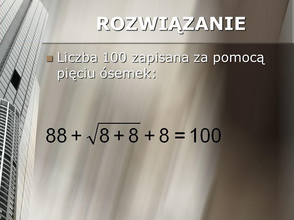 ROZWIĄZANIE Liczba 100 zapisana za pomocą pięciu ósemek: Liczba 100 zapisana za pomocą pięciu ósemek: