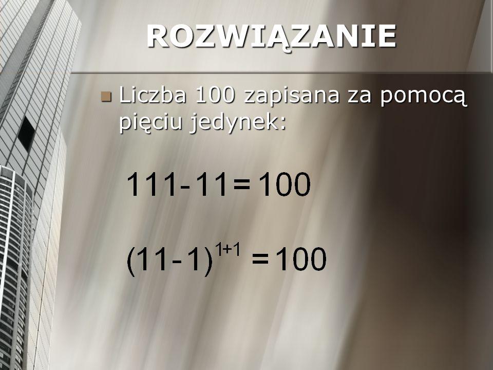 ROZWIĄZANIE Liczba 100 zapisana za pomocą pięciu jedynek: Liczba 100 zapisana za pomocą pięciu jedynek: