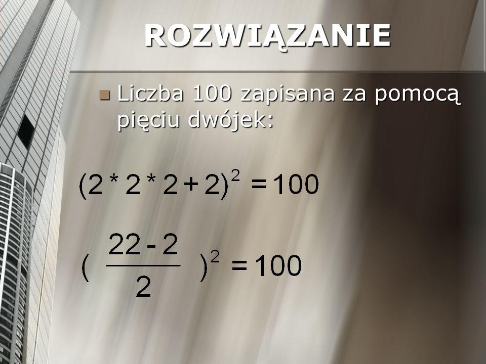 ROZWIĄZANIE Liczba 100 zapisana za pomocą pięciu trójek: Liczba 100 zapisana za pomocą pięciu trójek: