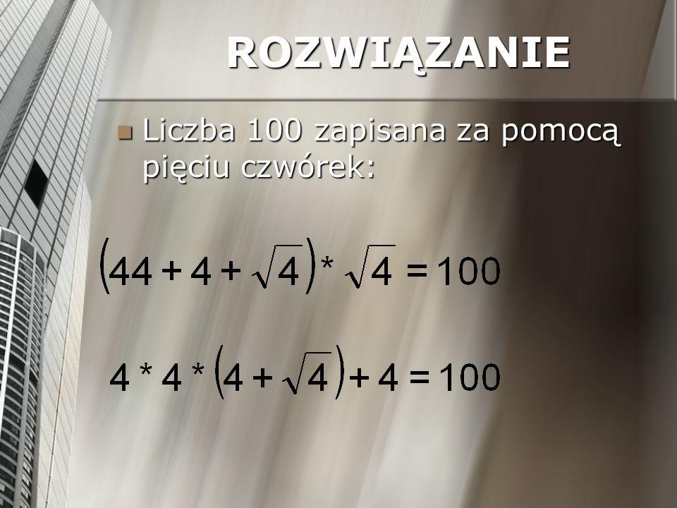ROZWIĄZANIE Liczba 100 zapisana za pomocą pięciu czwórek: Liczba 100 zapisana za pomocą pięciu czwórek: