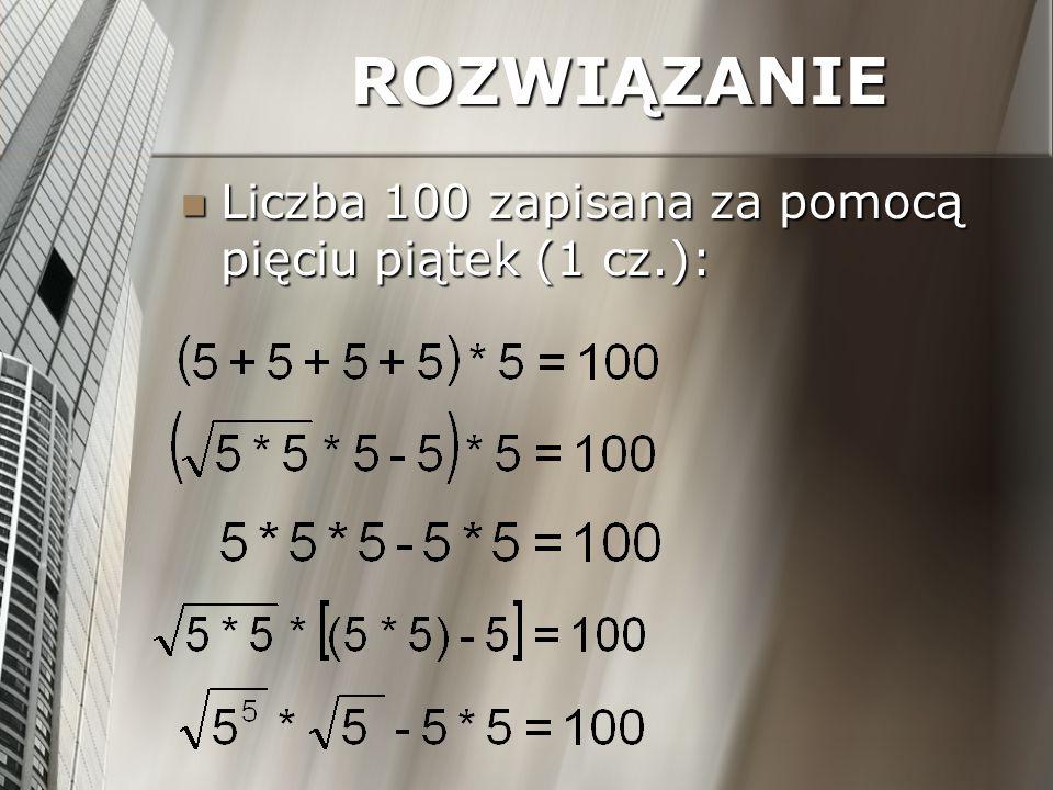 ROZWIĄZANIE Liczba 100 zapisana za pomocą pięciu piątek (1 cz.): Liczba 100 zapisana za pomocą pięciu piątek (1 cz.):