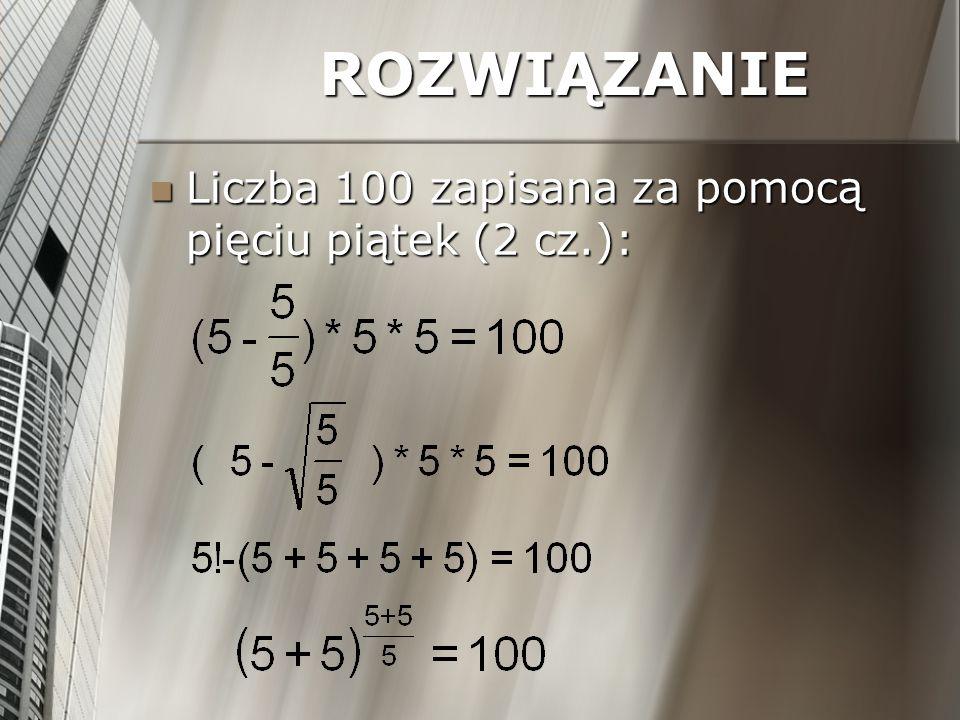 ROZWIĄZANIE Liczba 100 zapisana za pomocą pięciu piątek (2 cz.): Liczba 100 zapisana za pomocą pięciu piątek (2 cz.):
