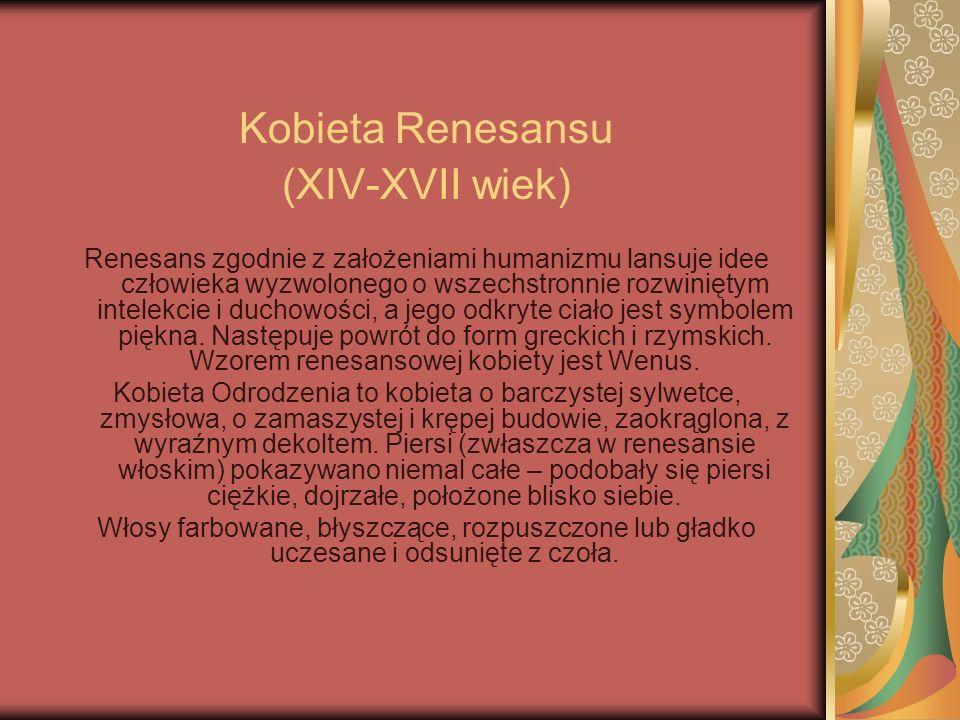Kobieta Renesansu (XIV-XVII wiek) Renesans zgodnie z założeniami humanizmu lansuje idee człowieka wyzwolonego o wszechstronnie rozwiniętym intelekcie