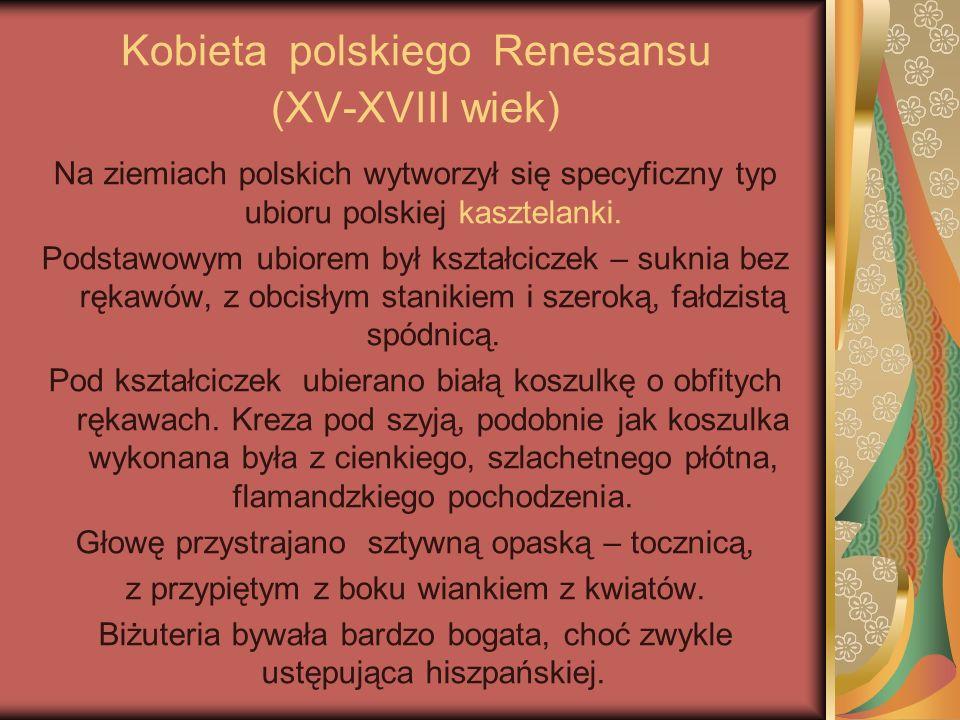 Kobieta polskiego Renesansu (XV-XVIII wiek) Na ziemiach polskich wytworzył się specyficzny typ ubioru polskiej kasztelanki. Podstawowym ubiorem był ks