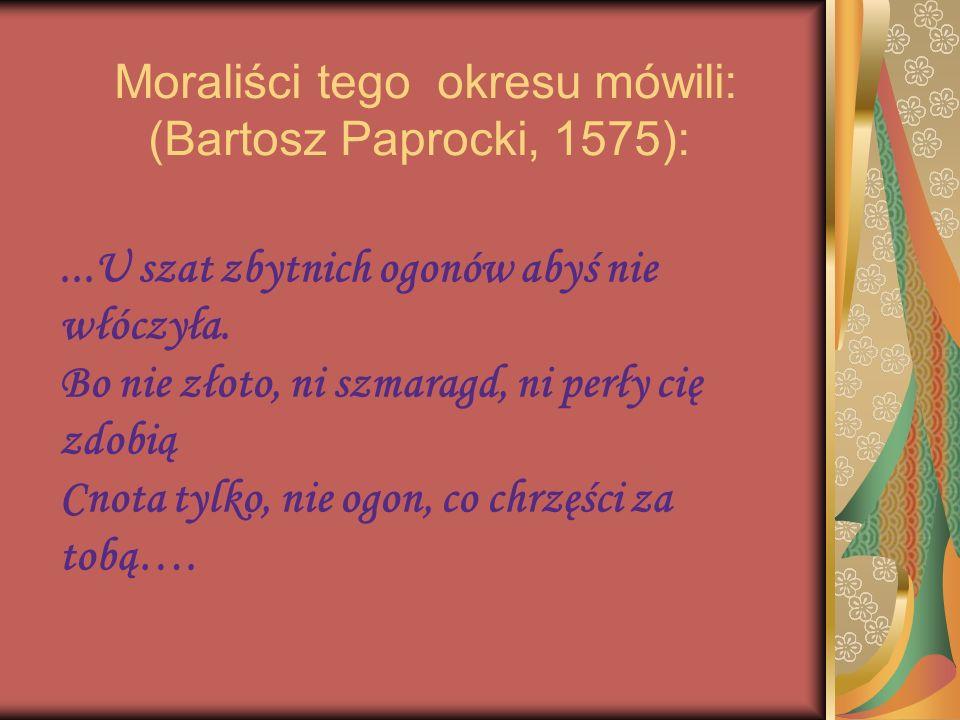 Moraliści tego okresu mówili: (Bartosz Paprocki, 1575):...U szat zbytnich ogonów abyś nie włóczyła. Bo nie złoto, ni szmaragd, ni perły cię zdobią Cno