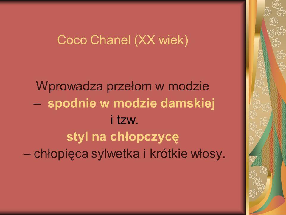 Coco Chanel (XX wiek) Wprowadza przełom w modzie – spodnie w modzie damskiej i tzw. styl na chłopczycę – chłopięca sylwetka i krótkie włosy.