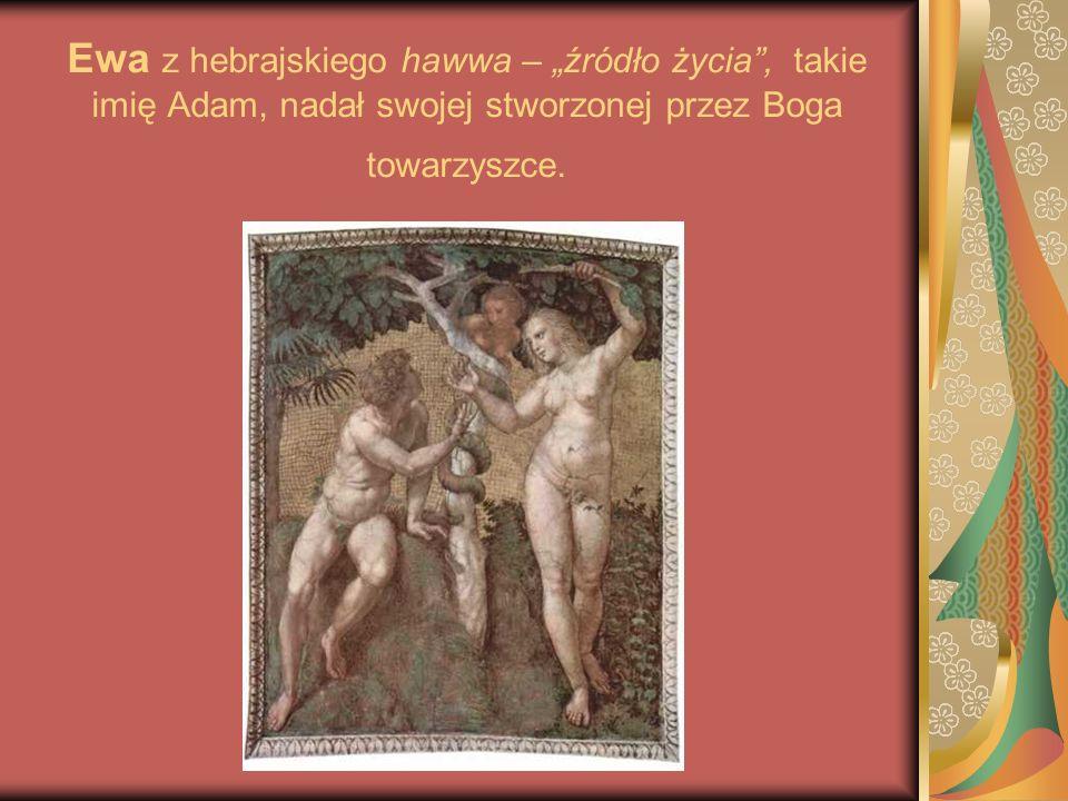 Ewa z hebrajskiego hawwa – źródło życia, takie imię Adam, nadał swojej stworzonej przez Boga towarzyszce.
