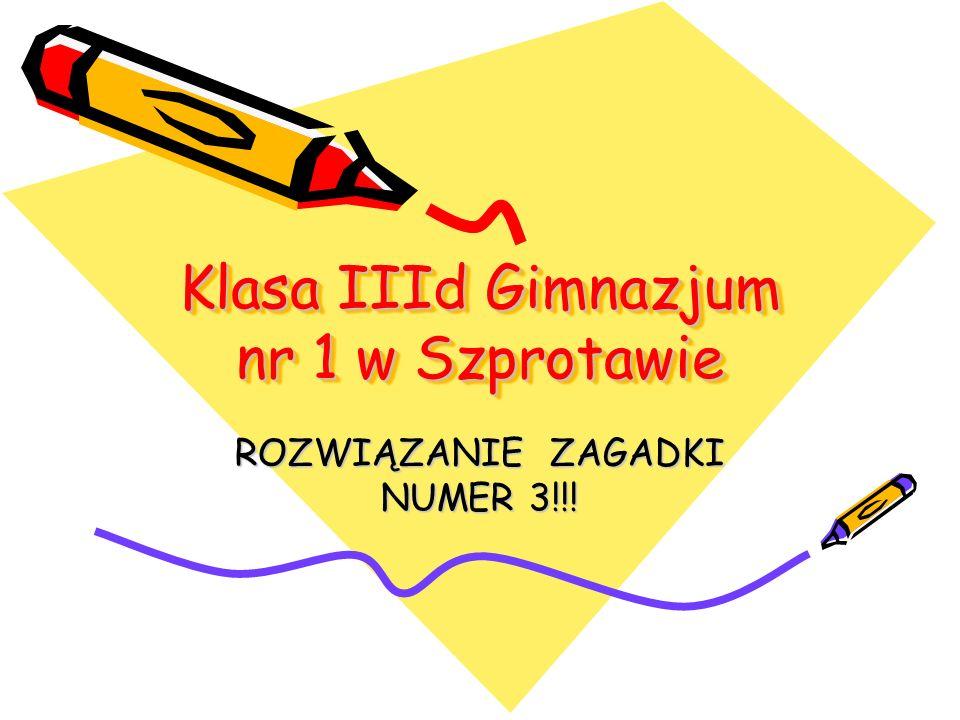 Klasa IIId Gimnazjum nr 1 w Szprotawie ROZWIĄZANIE ZAGADKI NUMER 3!!!