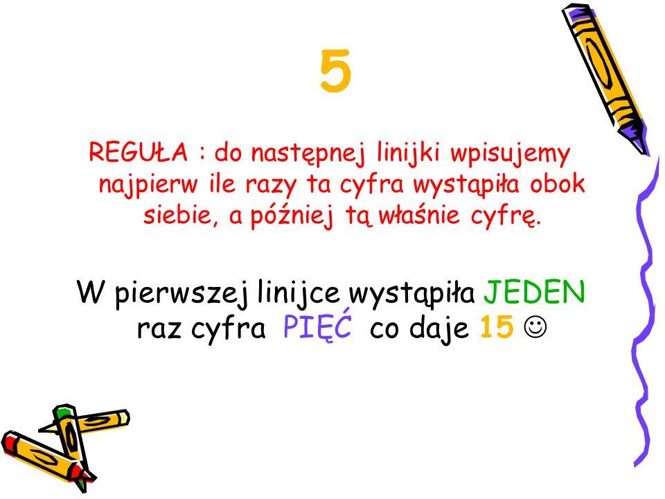 5 REGUŁA : do następnej linijki wpisujemy najpierw ile razy ta cyfra wystąpiła obok siebie, a później tą właśnie cyfrę. W pierwszej linijce wystąpiła