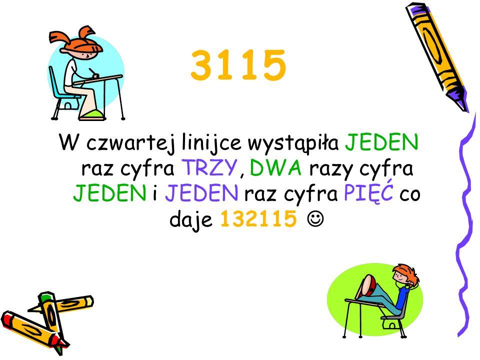 132115 W piątej linijce występuje JEDEN raz cyfra JEDEN, JEDEN raz cyfra TRZY, JEDEN raz cyfra DWA, DWA razy cyfra JEDEN i JEDEN raz cyfra PIĘĆ co daje 1113122115