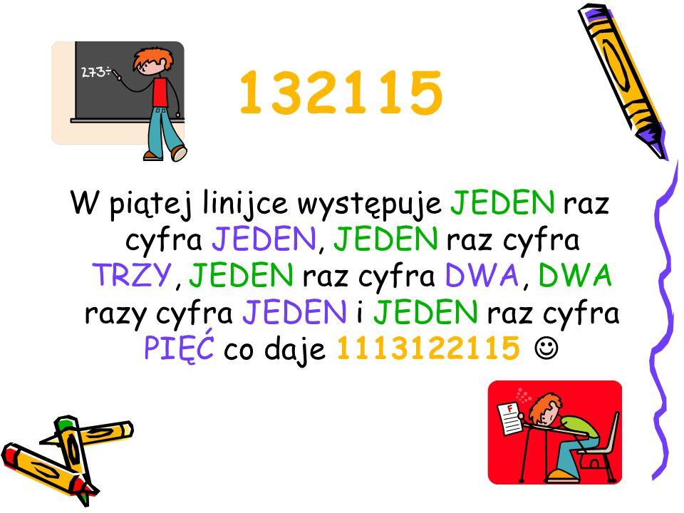 1113122115 W szóstej linijce wystąpiła TRZY razy cyfra JEDEN, JEDEN raz cyfra TRZY, JEDEN raz cyfra JEDEN, DWA razy cyfra DWA, DWA razy cyfra JEDEN i JEDEN raz cyfra PIĘĆ co daje 311311222115