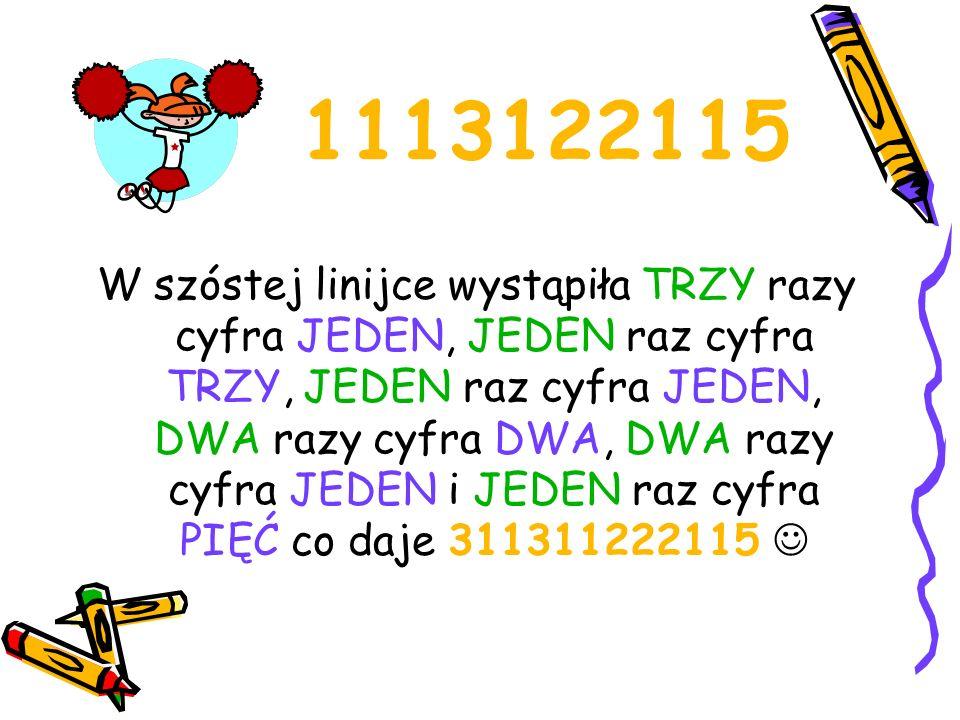 311311222115 W siódmej linijce występuje JEDEN raz cyfra TRZY, DWA razy cyfra JEDEN, JEDEN raz cyfra TRZY, DWA razy cyfra JEDEN, TRZY razy cyfra DWA, DWA razy cyfra JEDEN, JEDEN raz cyfra PIĘĆ co daje 13211321322115 !!!!