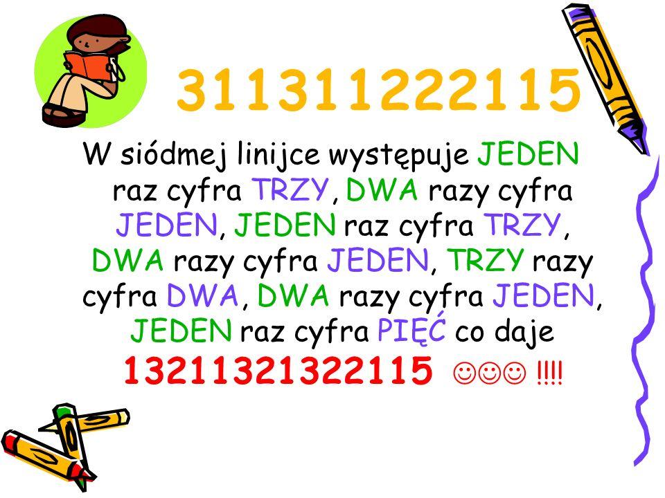 311311222115 W siódmej linijce występuje JEDEN raz cyfra TRZY, DWA razy cyfra JEDEN, JEDEN raz cyfra TRZY, DWA razy cyfra JEDEN, TRZY razy cyfra DWA,