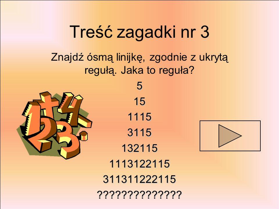 Treść zagadki nr 3 Znajdź ósmą linijkę, zgodnie z ukrytą regułą. Jaka to reguła?515111531151321151113122115311311222115??????????????