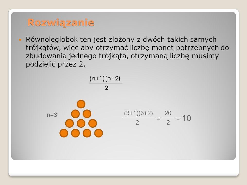 Rozwiązanie Równoległobok ten jest złożony z dwóch takich samych trójkątów, więc aby otrzymać liczbę monet potrzebnych do zbudowania jednego trójkąta, otrzymaną liczbę musimy podzielić przez 2.