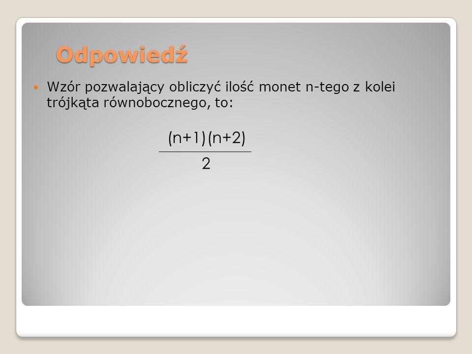 Odpowiedź Wzór pozwalający obliczyć ilość monet n-tego z kolei trójkąta równobocznego, to: (n+1)(n+2) 2