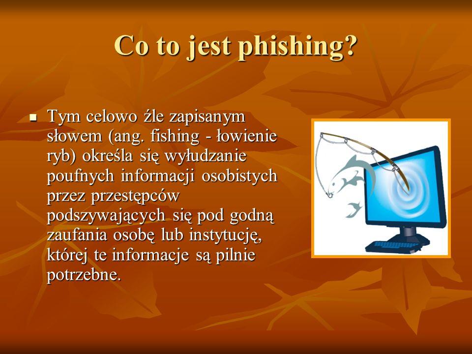 Co to jest phishing? Tym celowo źle zapisanym słowem (ang. fishing - łowienie ryb) określa się wyłudzanie poufnych informacji osobistych przez przestę