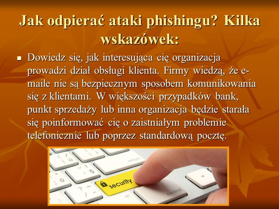 Jak odpierać ataki phishingu? Kilka wskazówek: Dowiedz się, jak interesująca cię organizacja prowadzi dział obsługi klienta. Firmy wiedzą, że e- maile