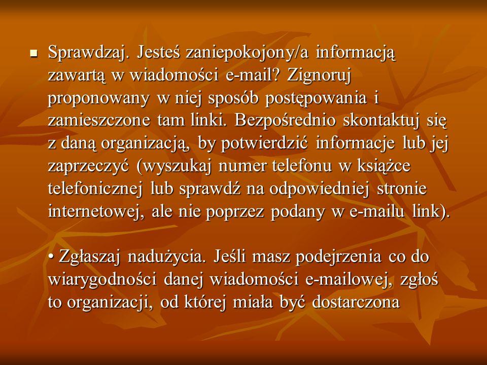 Sprawdzaj. Jesteś zaniepokojony/a informacją zawartą w wiadomości e-mail? Zignoruj proponowany w niej sposób postępowania i zamieszczone tam linki. Be