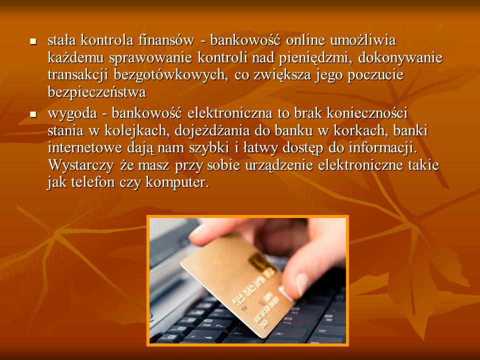 stała kontrola finansów - bankowość online umożliwia każdemu sprawowanie kontroli nad pieniędzmi, dokonywanie transakcji bezgotówkowych, co zwiększa j