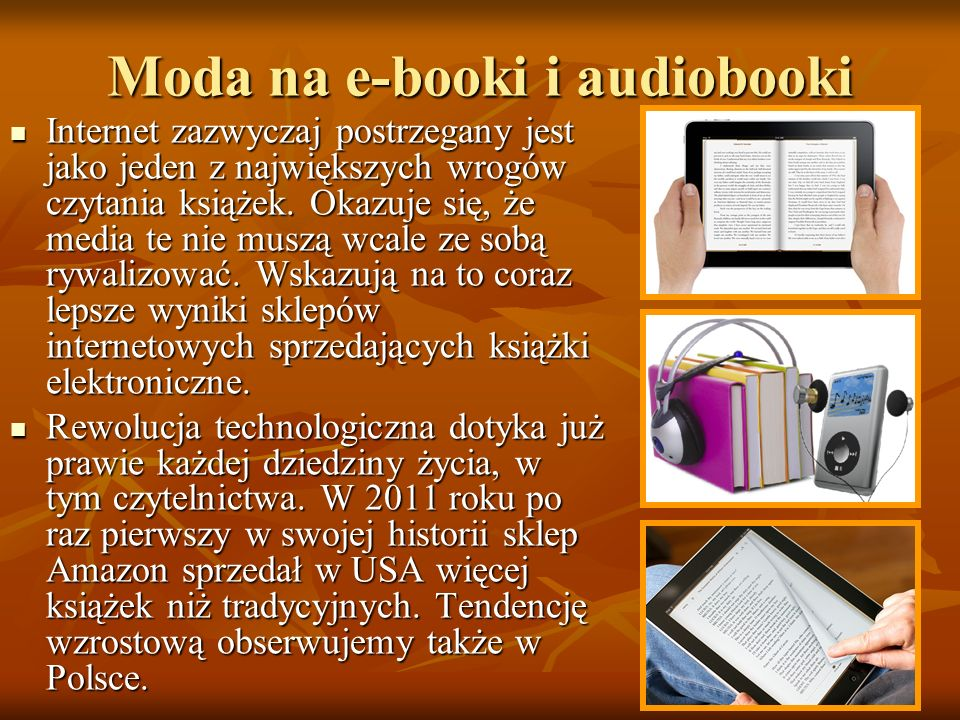 Moda na e-booki i audiobooki Internet zazwyczaj postrzegany jest jako jeden z największych wrogów czytania książek. Okazuje się, że media te nie muszą