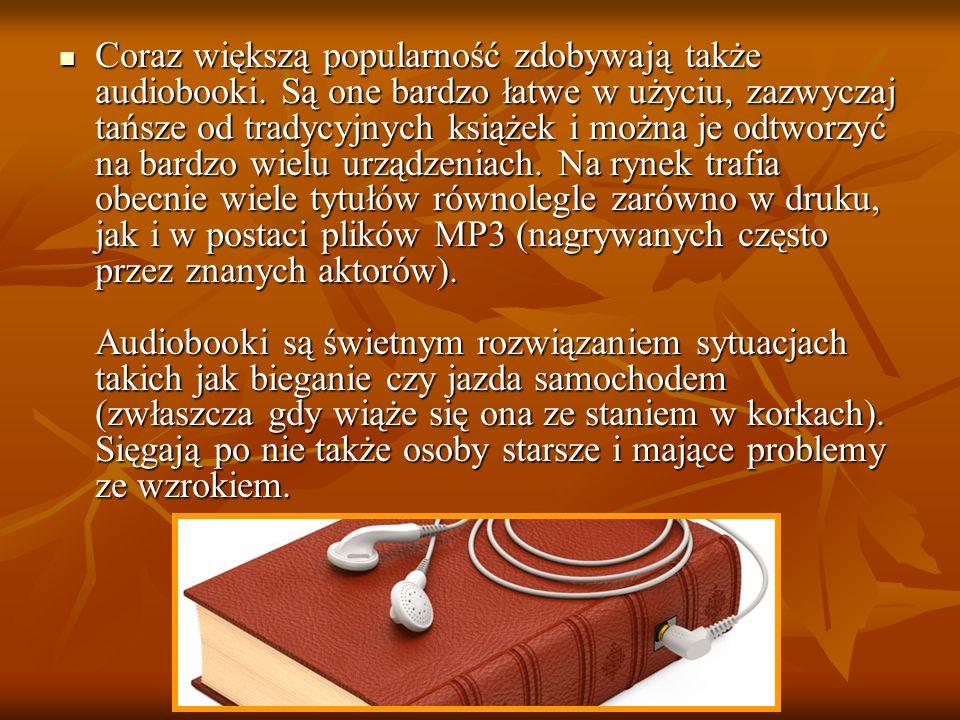 Coraz większą popularność zdobywają także audiobooki. Są one bardzo łatwe w użyciu, zazwyczaj tańsze od tradycyjnych książek i można je odtworzyć na b