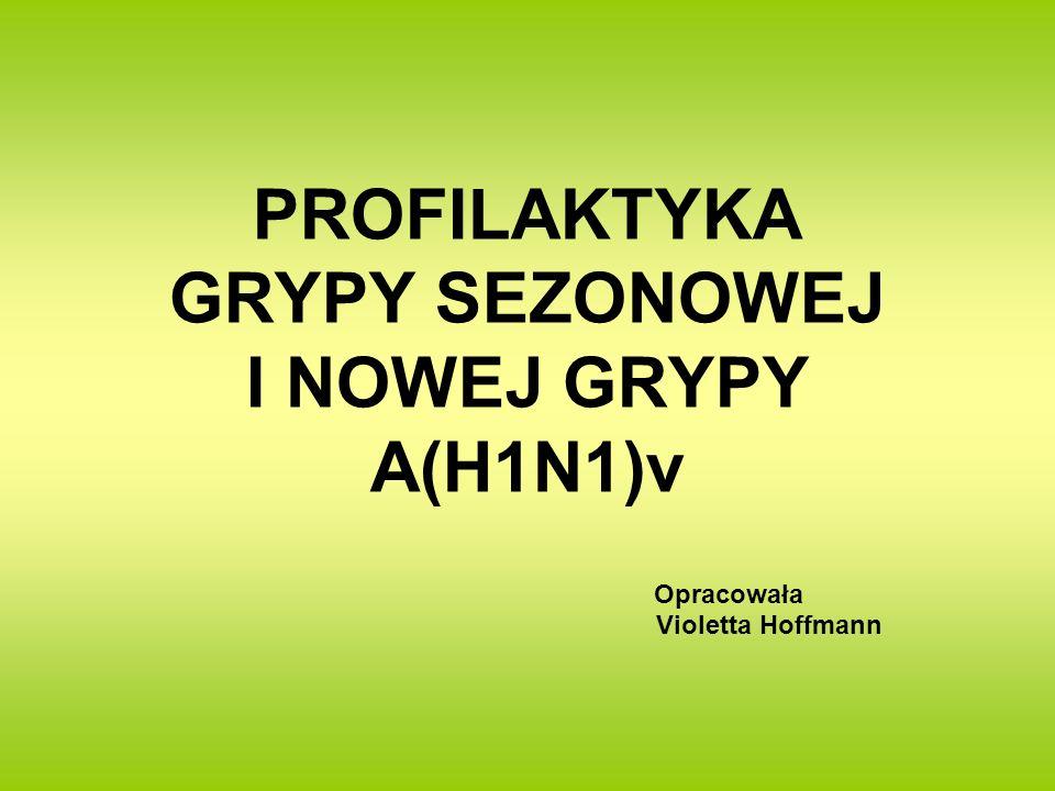 PROFILAKTYKA GRYPY SEZONOWEJ I NOWEJ GRYPY A(H1N1)v Opracowała Violetta Hoffmann