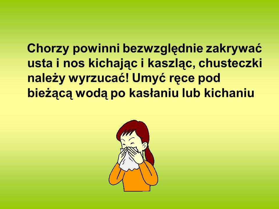 Chorzy powinni bezwzględnie zakrywać usta i nos kichając i kaszląc, chusteczki należy wyrzucać! Umyć ręce pod bieżącą wodą po kasłaniu lub kichaniu