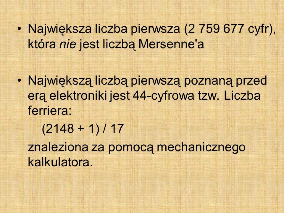 Największa liczba pierwsza (2 759 677 cyfr), która nie jest liczbą Mersenne'a Największą liczbą pierwszą poznaną przed erą elektroniki jest 44-cyfrowa