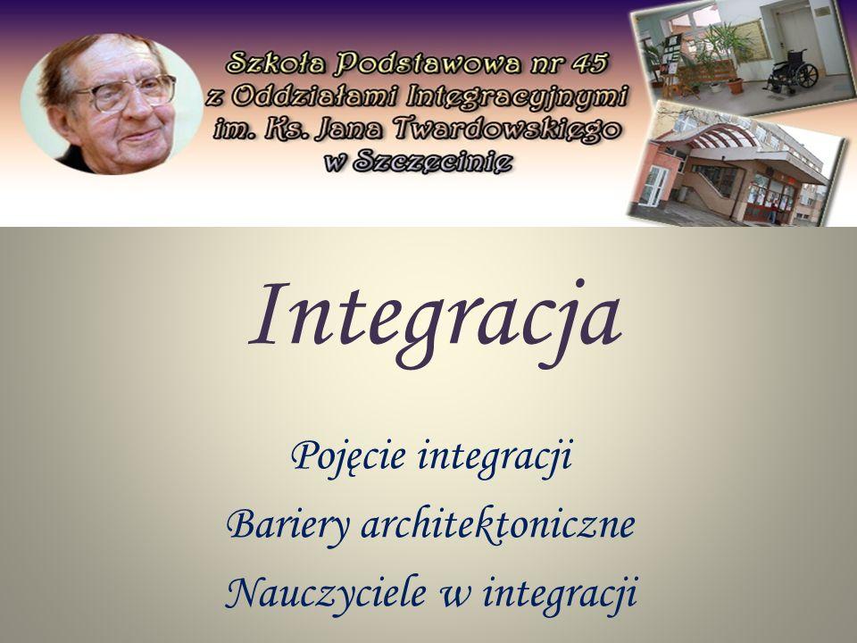 Integracja Pojęcie integracji Bariery architektoniczne Nauczyciele w integracji