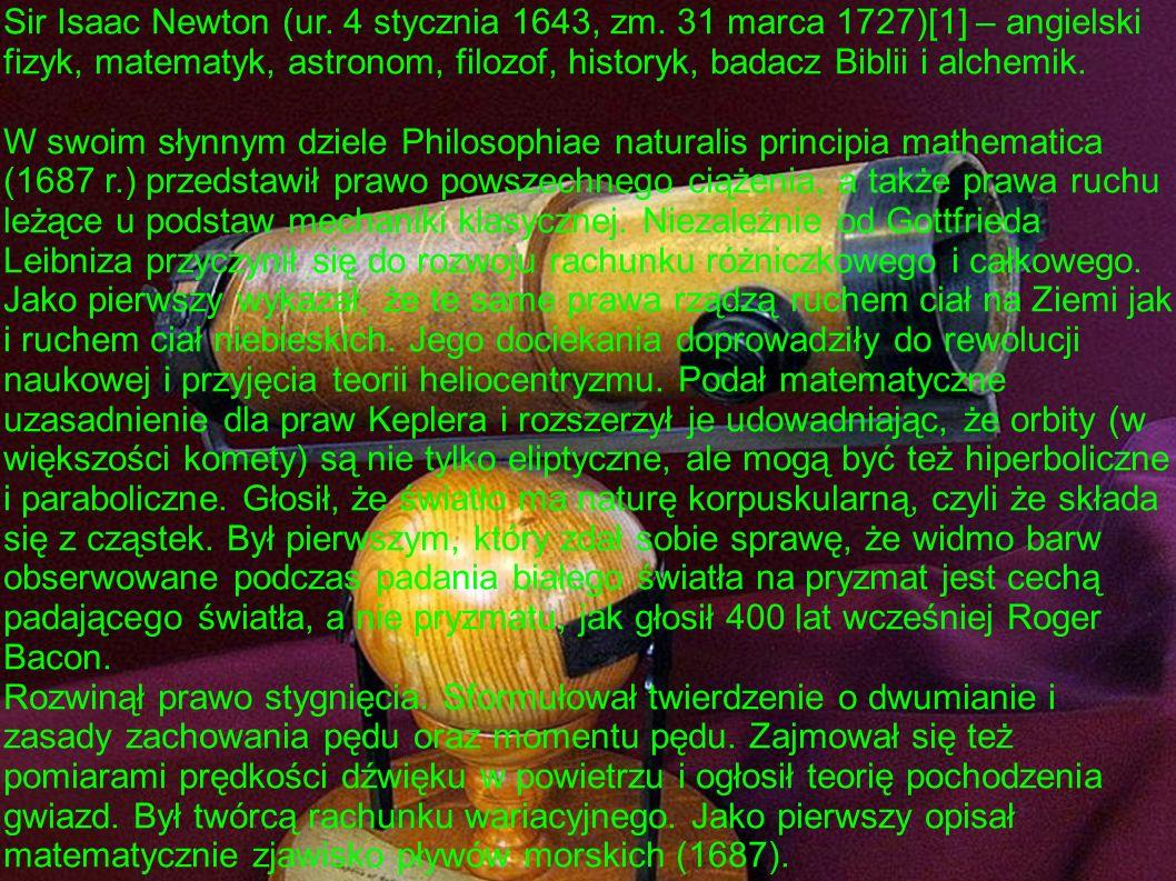 Sir Isaac Newton (ur. 4 stycznia 1643, zm. 31 marca 1727)[1] – angielski fizyk, matematyk, astronom, filozof, historyk, badacz Biblii i alchemik. W sw