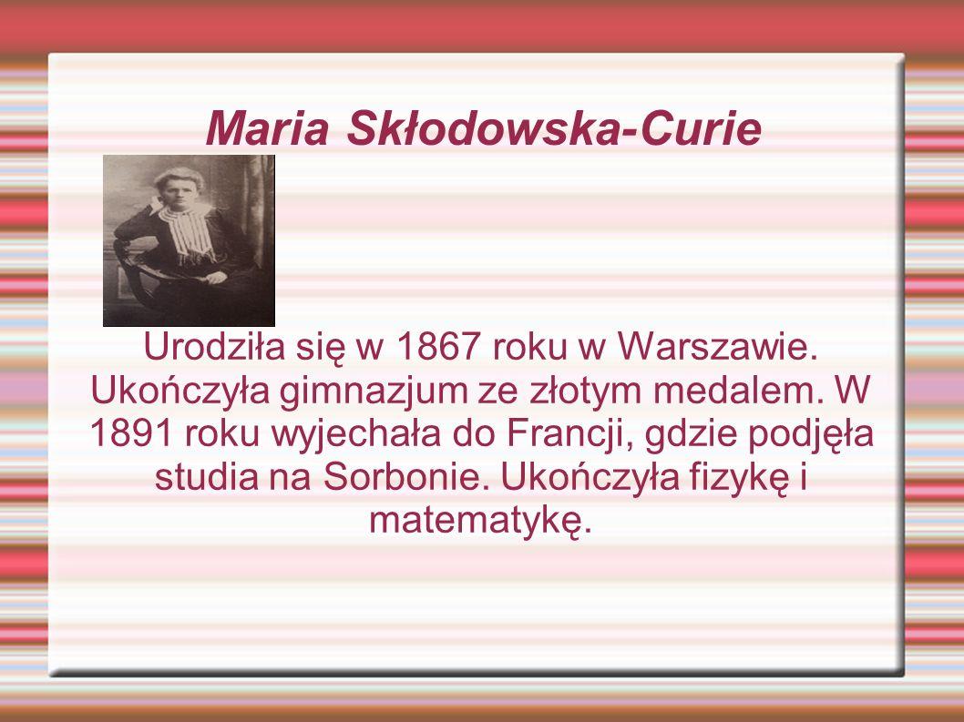 Maria Skłodowska-Curie Urodziła się w 1867 roku w Warszawie. Ukończyła gimnazjum ze złotym medalem. W 1891 roku wyjechała do Francji, gdzie podjęła st