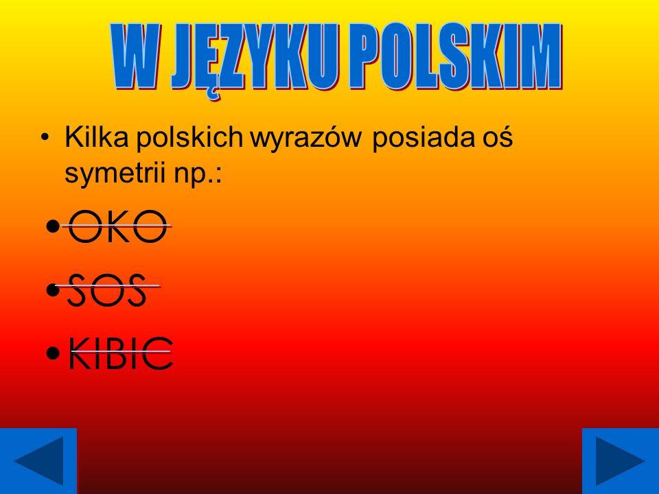 Kilka polskich wyrazów posiada oś symetrii np.: OKO SOS KIBIC