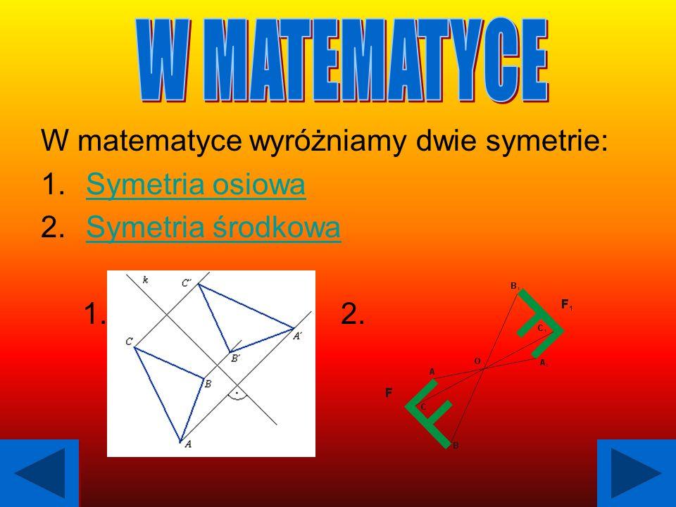 W matematyce wyróżniamy dwie symetrie: 1.Symetria osiowaSymetria osiowa 2.Symetria środkowaSymetria środkowa 1. 2.