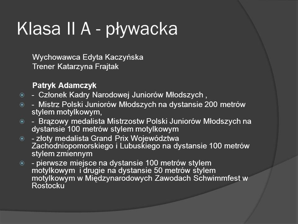 Klasa II A - pływacka Wychowawca Edyta Kaczyńska Trener Katarzyna Frajtak Patryk Adamczyk - Członek Kadry Narodowej Juniorów Młodszych, - Mistrz Polsk