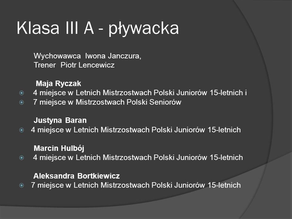 Klasa III A - pływacka Wychowawca Iwona Janczura, Trener Piotr Lencewicz Maja Ryczak 4 miejsce w Letnich Mistrzostwach Polski Juniorów 15-letnich i 7